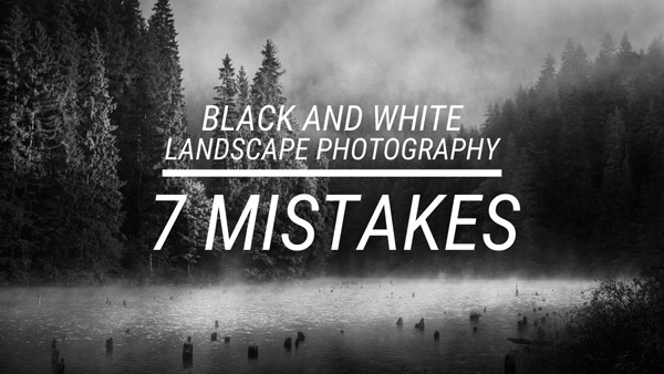 Make Better B&W Landscape Photos by Avoiding These Mistakes (VIDEO)